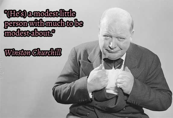 """He's a modest little person with much to be modest about"" Winston Churchill"