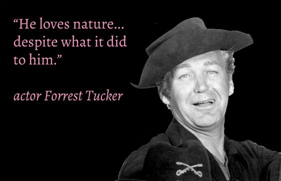 """He loves nature despite what it did to him"" Forrest Tucker"