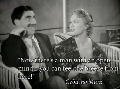 """Now there's a man with an open mind. You can feel the breeze from here!"" Groucho Marx"
