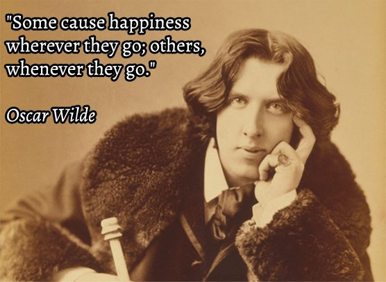 """Some people cause happiness wherever they go; others, whenever they go"" Oscar Wilde"
