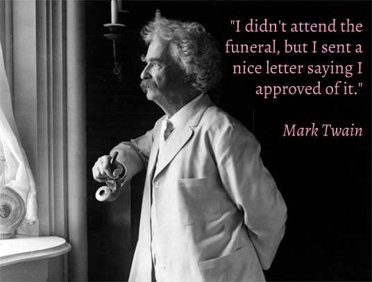 """I didn't attend the funeral but I sent a nice letter saying I approved of it"" Mark Twain"