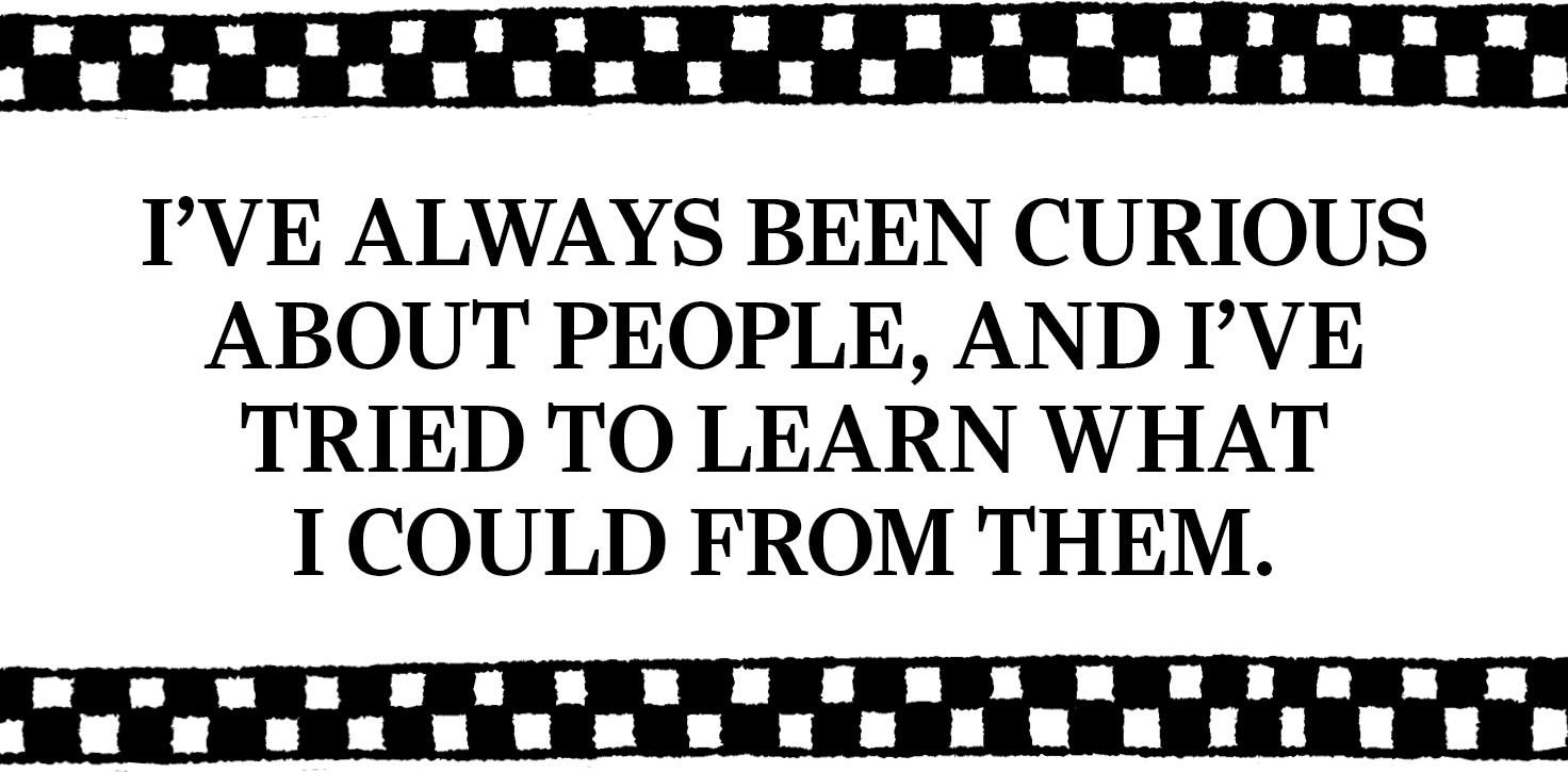 text: I've always been curious about people, and I've tried to learn what I could from them.
