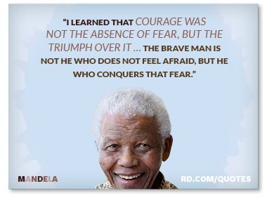 """""""...courage was not the absence of fear, but the triumph over it..."""""""