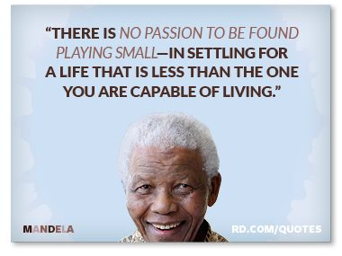 """""""...no passion can be found playing small..."""""""