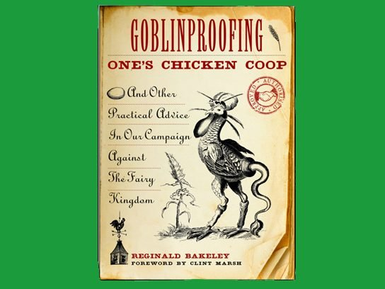 Goblinproofing One's Chicken Coop and Other Practical Advice in Our Campaign Against the Fairy Kingdom