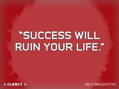 """Success will ruin your life."""