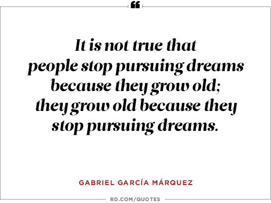 It is not true that people stop pursuing dreams because they grow old;