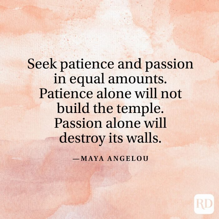 """""""Seek patience and passion in equal amounts. Patience alone will not build the temple. Passion alone will destroy its walls."""" —Maya Angelou"""