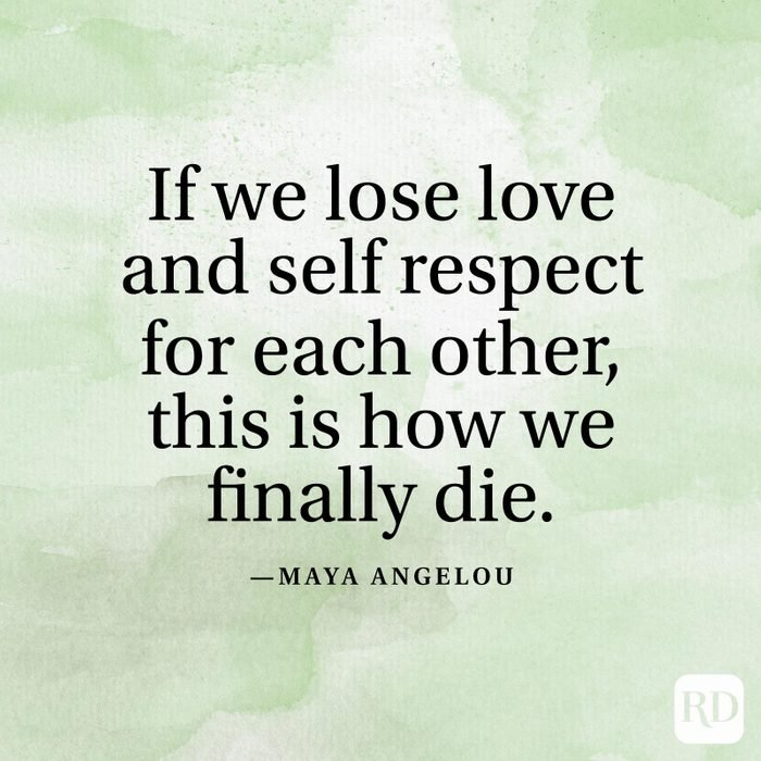 """""""If we lose love and self respect for each other, this is how we finally die."""" —Maya Angelou"""