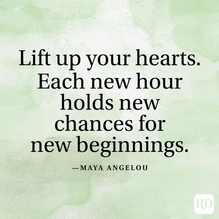 """""""Lift up your hearts. Each new hour holds new chances for new beginnings."""" —Maya Angelou"""