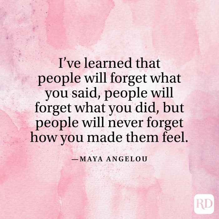 """""""I've learned that people will forget what you said, people will forget what you did, but people will never forget how you made them feel."""" —Maya Angelou"""