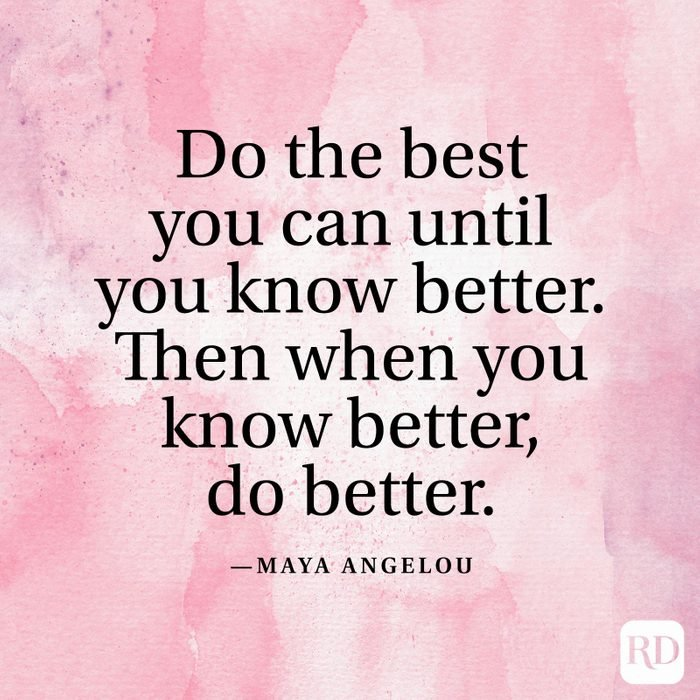 """""""Do the best you can until you know better. Then when you know better, do better."""" —Maya Angelou"""