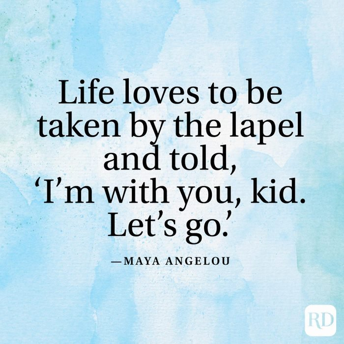"""""""Life loves to be taken by the lapel and told, 'I'm with you, kid. Let's go.'"""" —Maya Angelou"""
