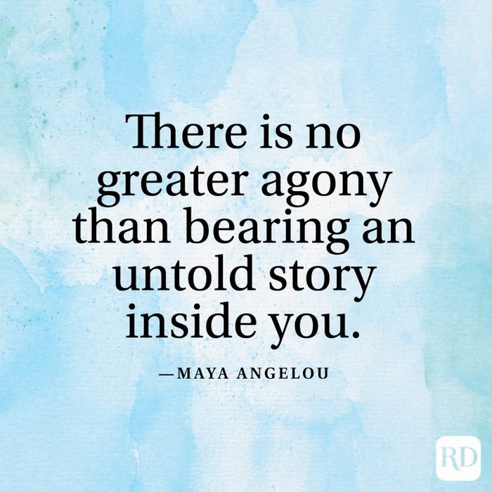 """""""There is no greater agony than bearing an untold story inside you."""" —Maya Angelou"""
