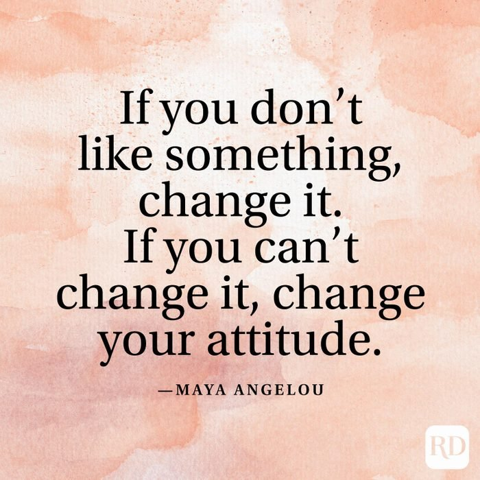 """""""If you don't like something, change it. If you can't change it, change your attitude."""" —Maya Angelou"""