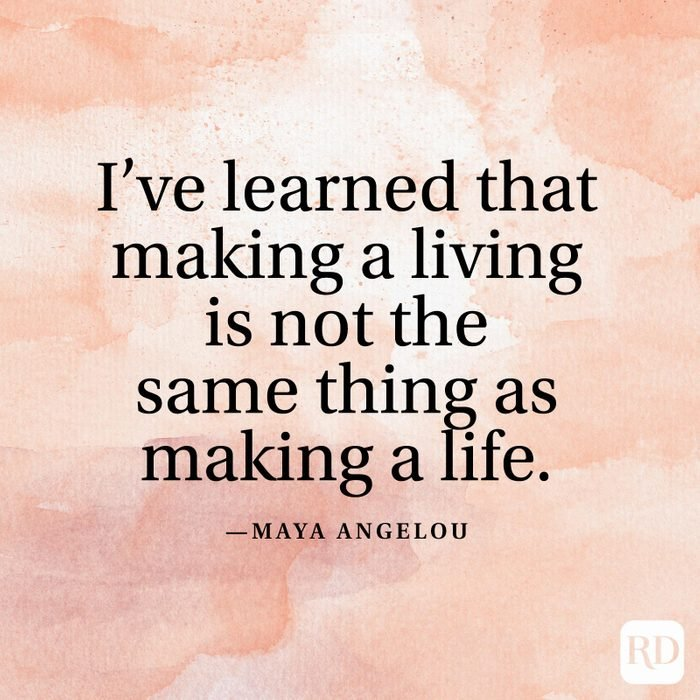 """""""I've learned that making a living is not the same thing as making a life."""" —Maya Angelou"""