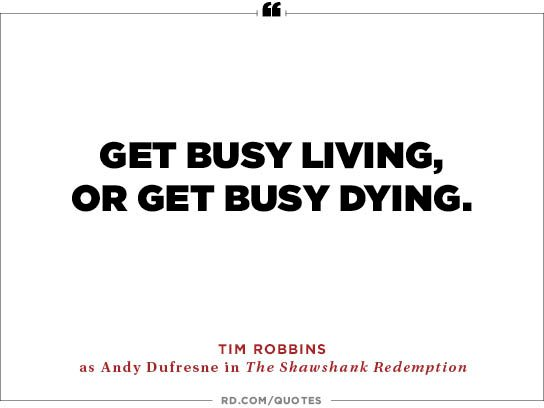 Get busy living,