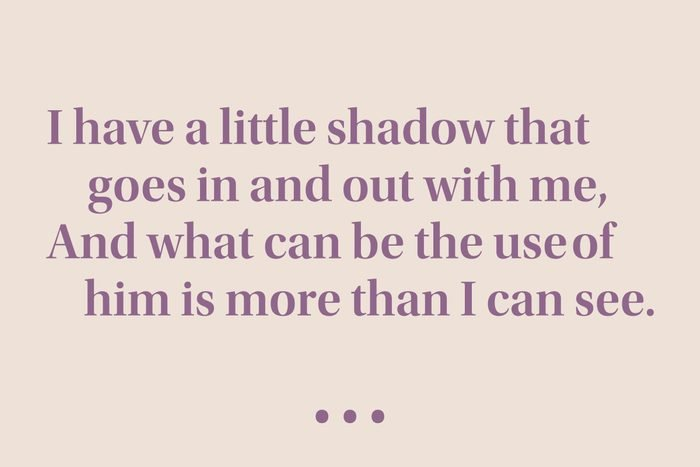 """""""I have a little shadow that goes in and out with me, And what can be the use of him is more than I can see."""""""