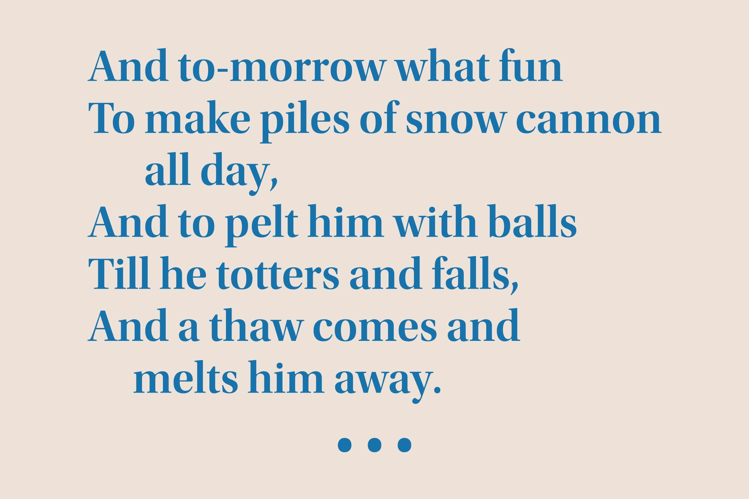 """""""And to-morrow what fun To make piles of snow cannon all day, And to pelt him with balls Till he totters and falls, And a thaw comes and melts him away."""""""