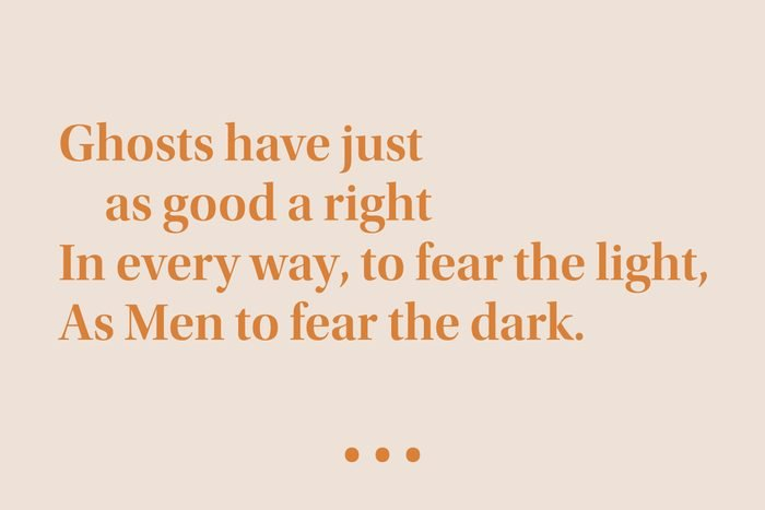 """""""Ghosts have just as good a right In every way, to fear the light, As Men to fear the dark."""""""