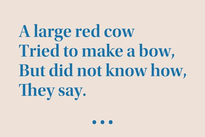 """""""A large red cow Tried to make a bow, But did not know how, They say."""""""