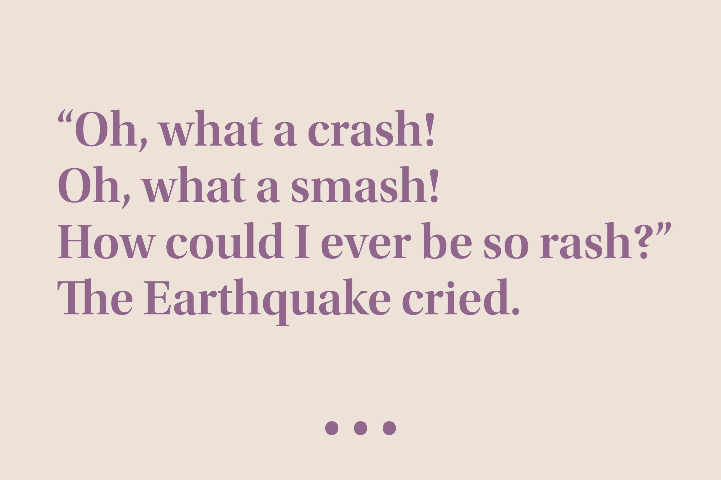 """""""'Oh, what a crash! Oh, what a smash! How could I ever be so rash?' The Earthquake cried."""""""