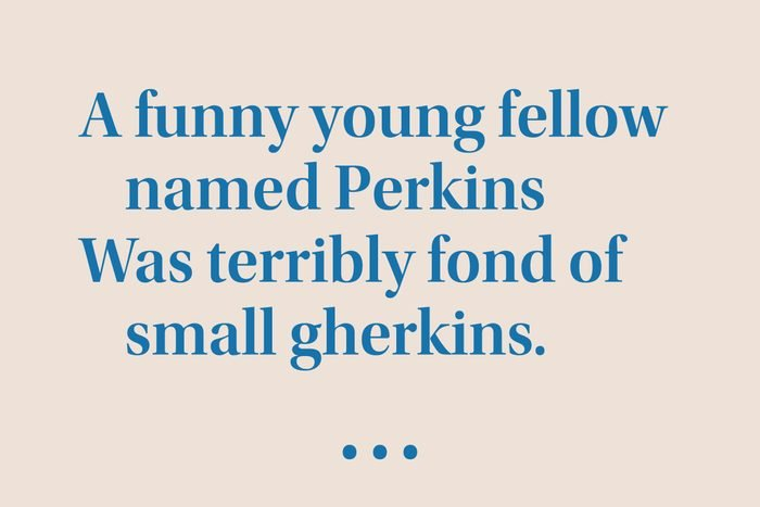 """""""A funny young fellow named Perkins Was terribly fond of small gherkins."""""""