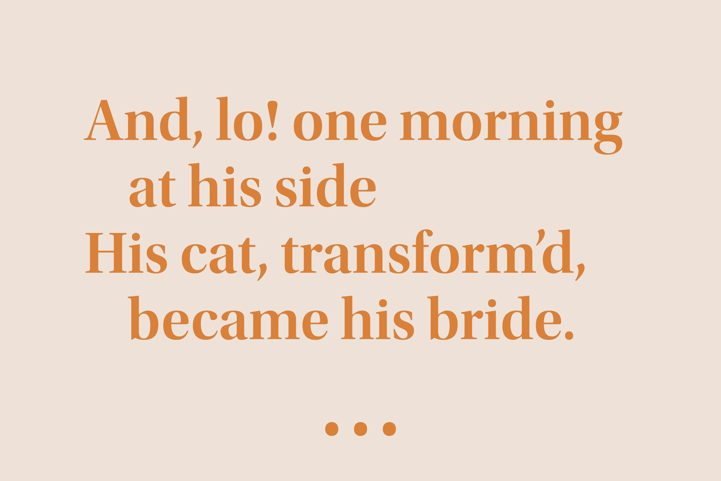 """""""And, lo! one morning at his side His cat, transform'd, became his bride."""""""