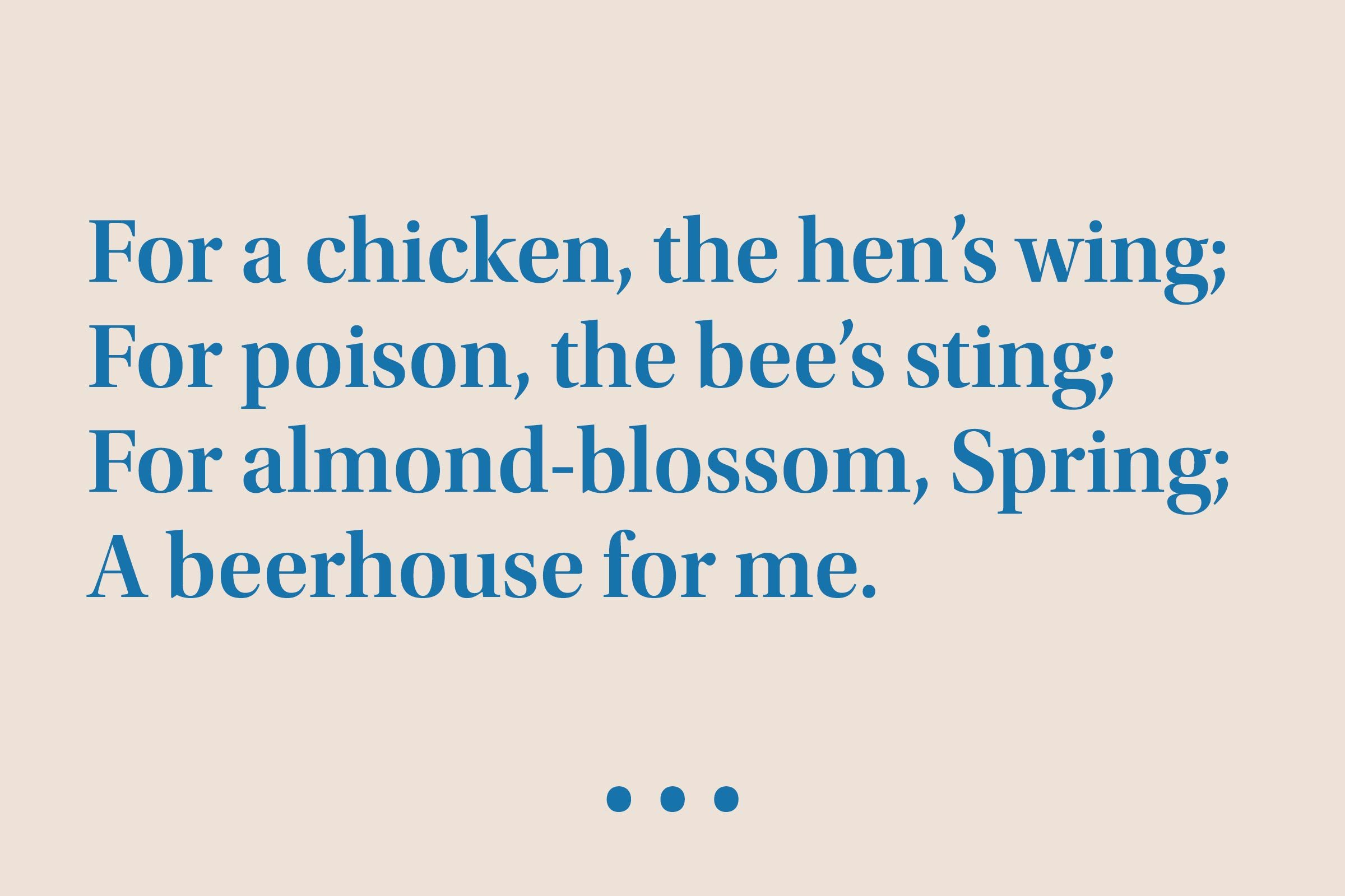 """""""For a chicken, the hen's wing; For poison, the bee's sting; For almond-blossom, Spring; A beerhouse for me."""""""