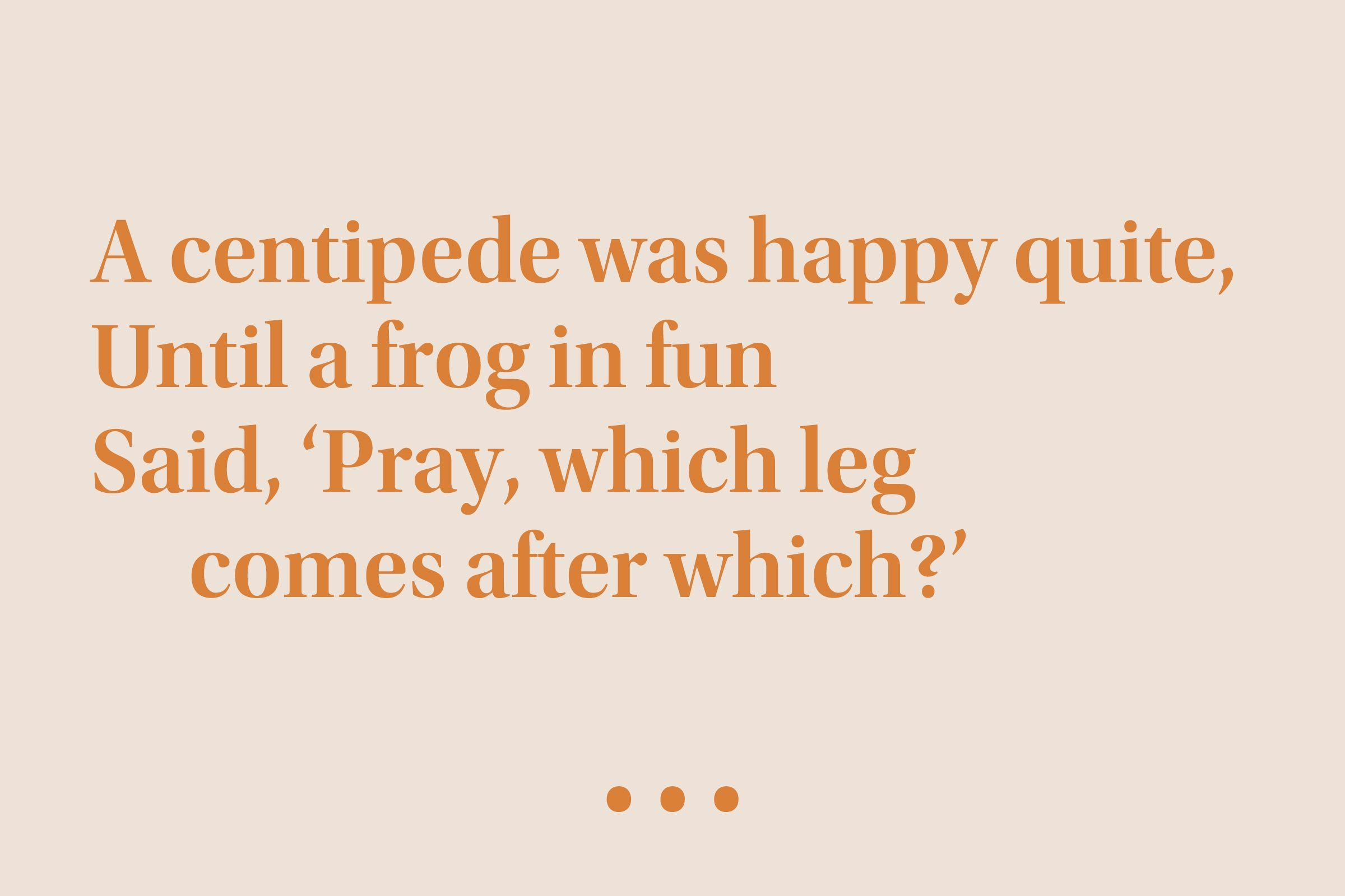 """""""A centipede was happy quite, Until a frog in fun Said, 'Pray, which leg comes after which?'"""""""