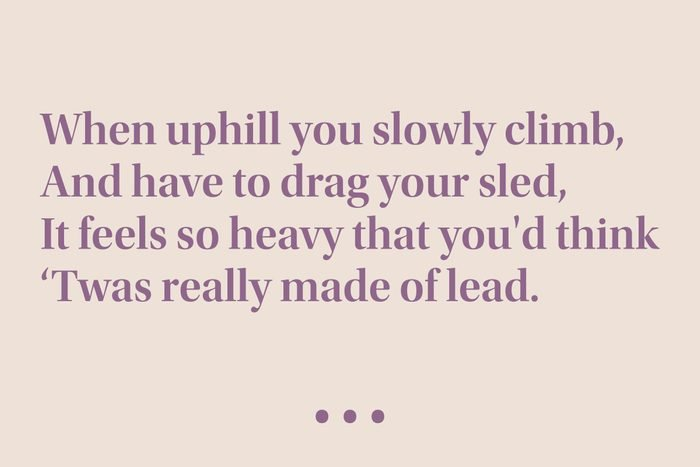 """""""When uphill you slowly climb, And have to drag your sled, It feels so heavy that you'd think 'Twas really made of lead."""""""