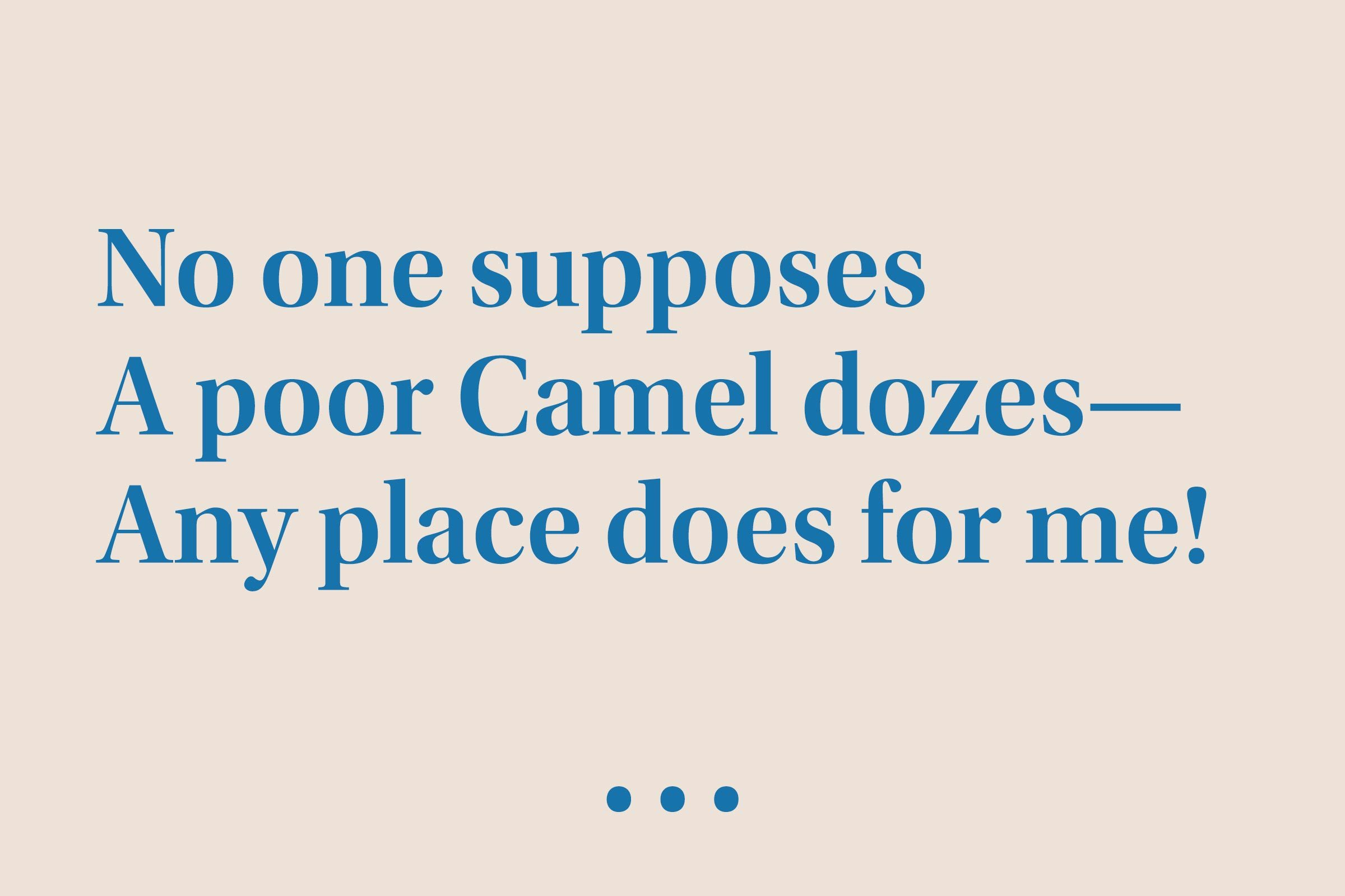 """""""No one supposes A poor Camel dozes— Any place does for me!"""""""