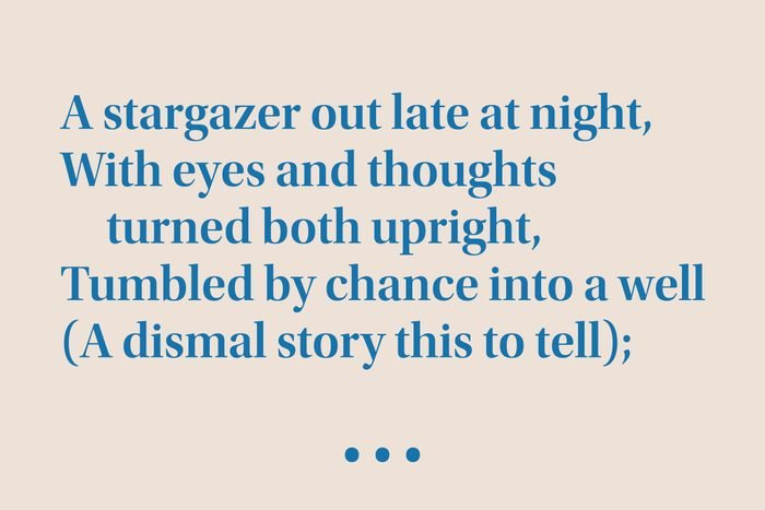 """""""A stargazer out late at night, With eyes and thoughts turned both upright, Tumbled by chance into a well (A dismal story this to tell)"""""""
