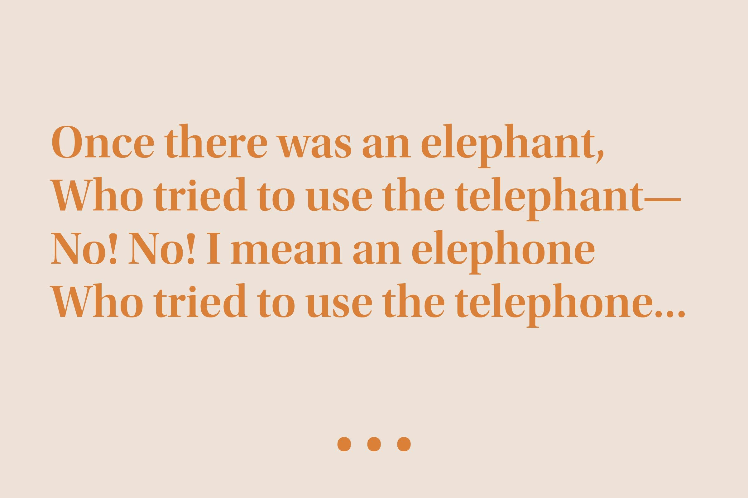 """""""Once there was an elephant, Who tried to use the telephant— No! No! I mean an elephone Who tried to use the telephone…"""""""