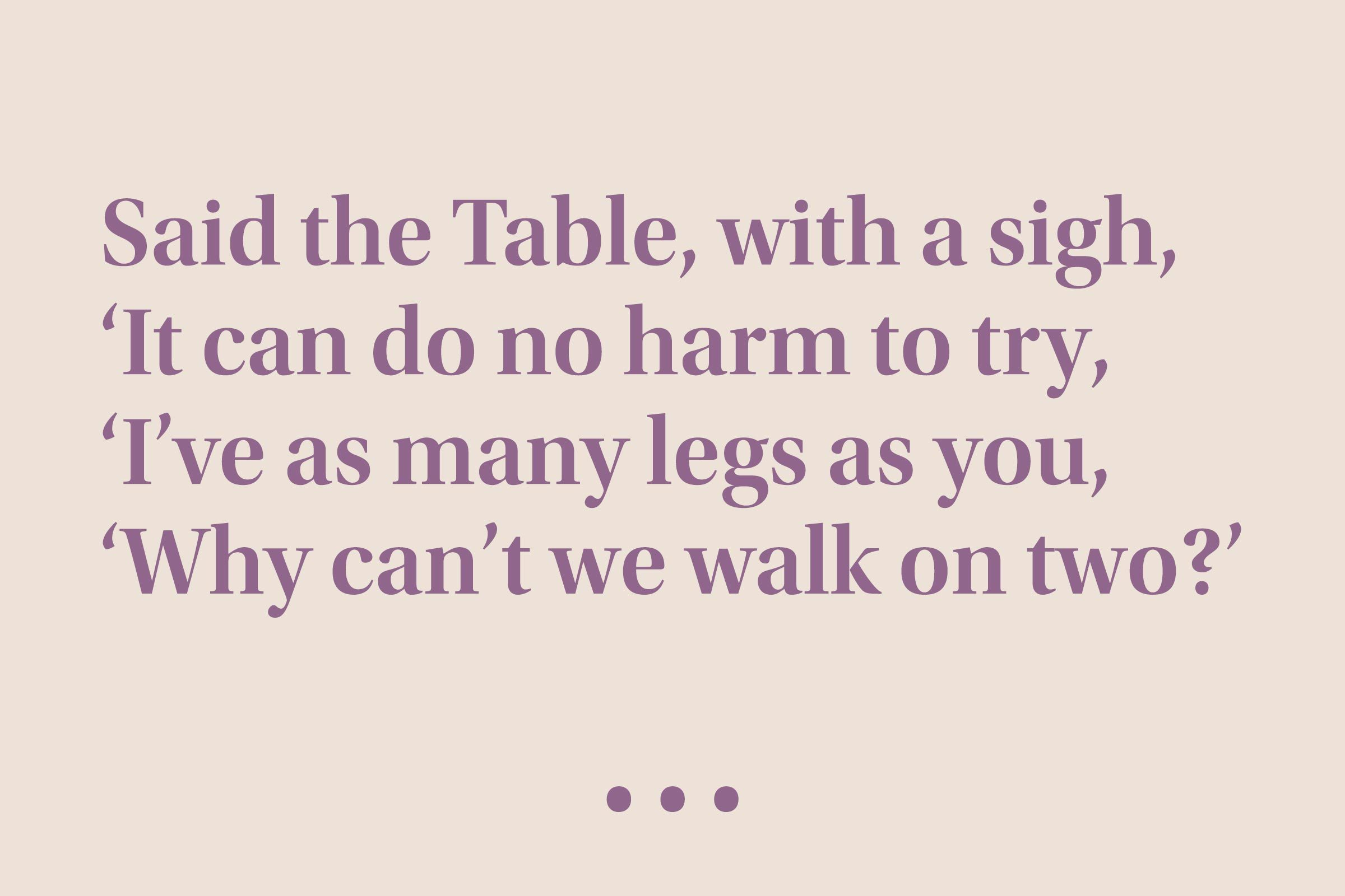 """""""Said the Table, with a sigh, 'It can do no harm to try, 'I've as many legs as you, 'Why can't we walk on two?'"""""""