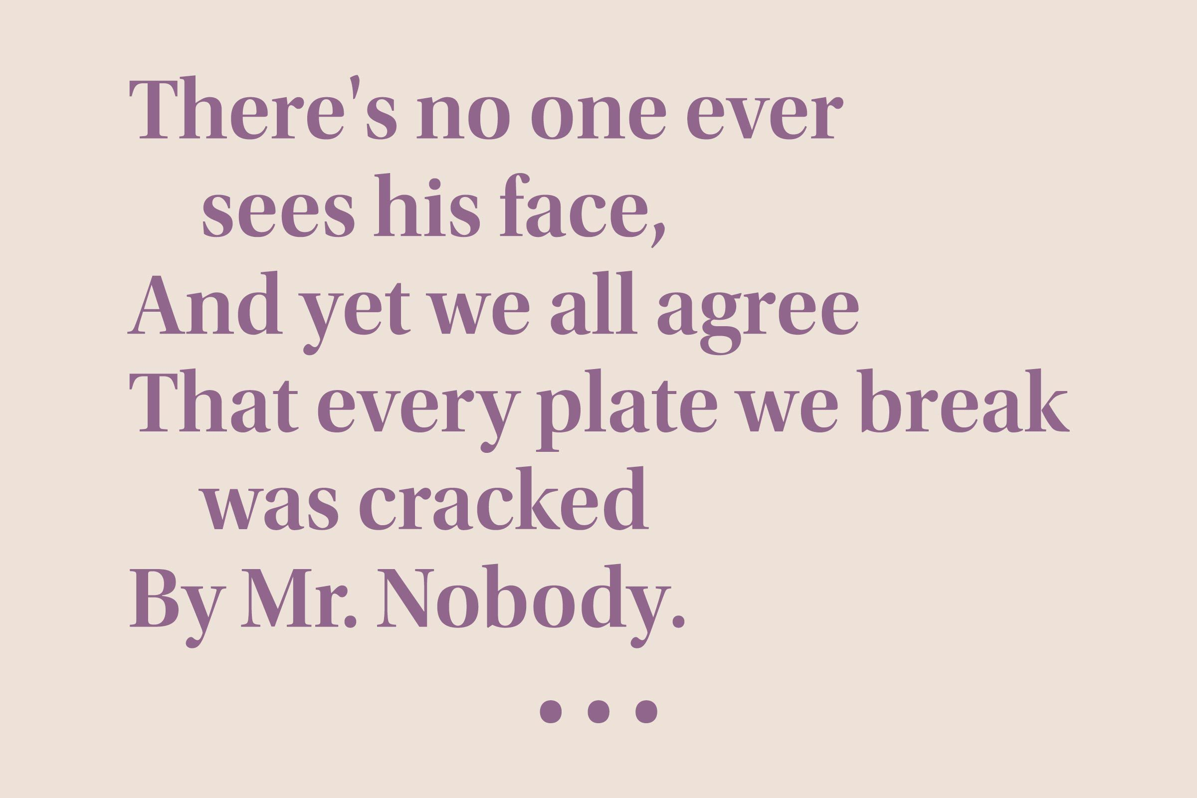 """""""There's no one ever sees his face, And yet we all agree That every plate we break was cracked By Mr. Nobody."""""""