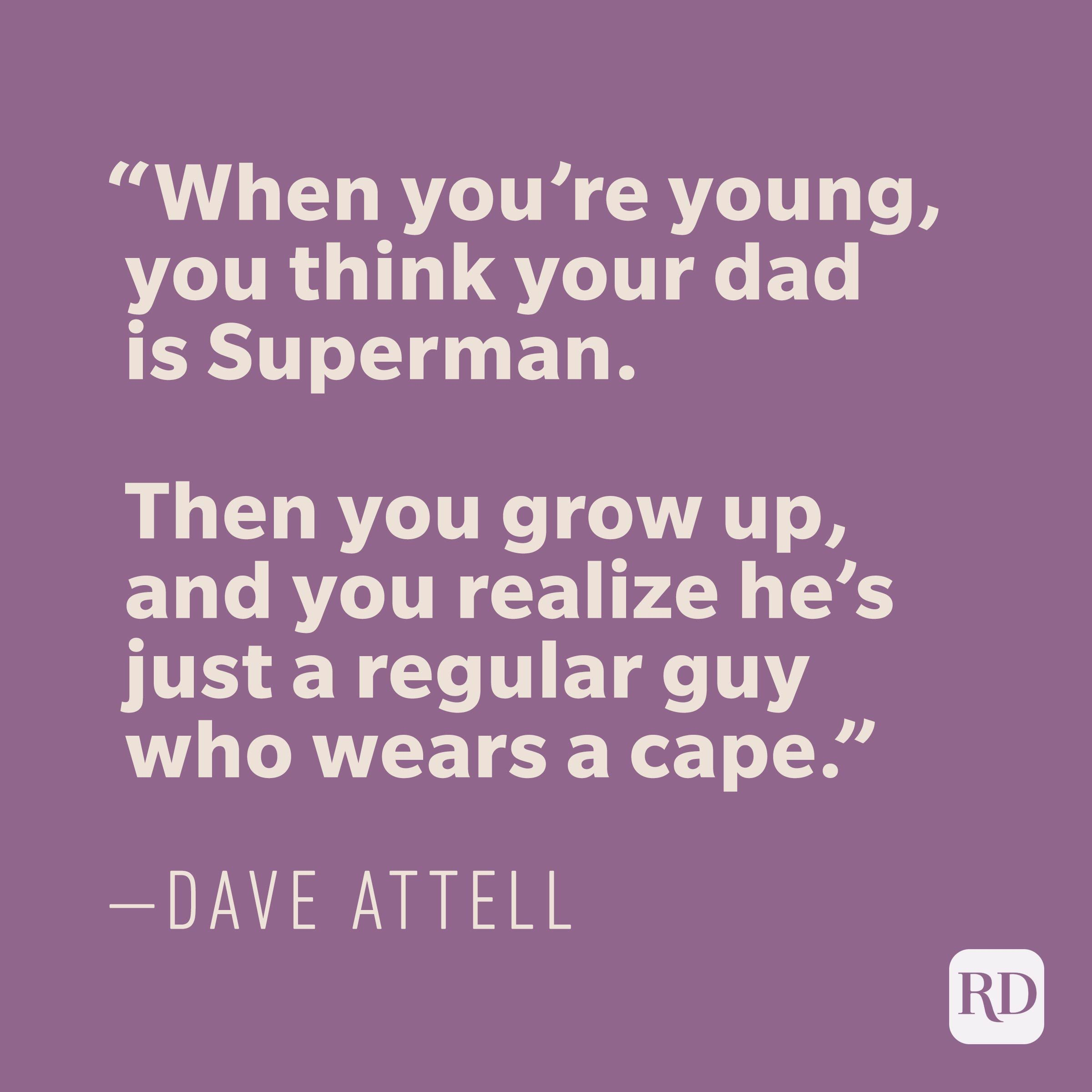 """When you're young, you think your dad is Superman. Then you grow up, and you realize he's just a regular guy who wears a cape."" —DAVE ATTELL"