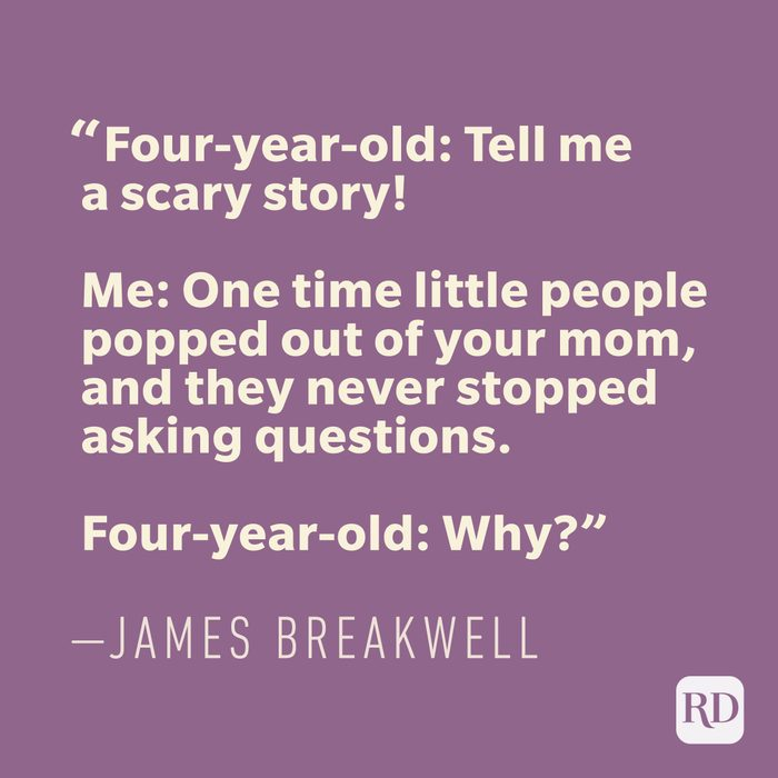 Four-year-old: Tell me a scary story! Me: One time little people popped out of your mom, and they never stopped asking questions. Four-year-old: Why? —JAMES BREAKWELL
