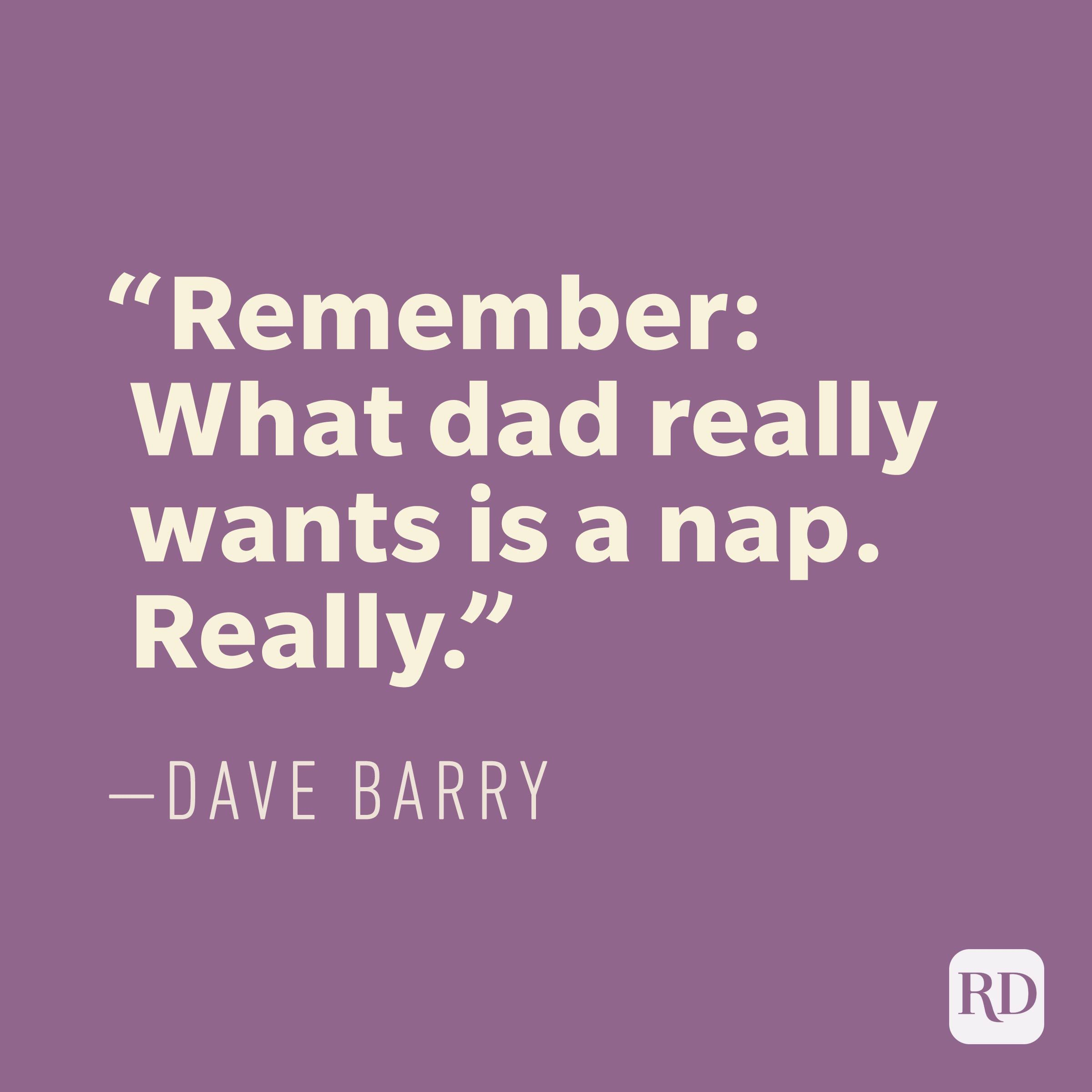 """Remember: What dad really wants is a nap. Really."" —DAVE BARRY"
