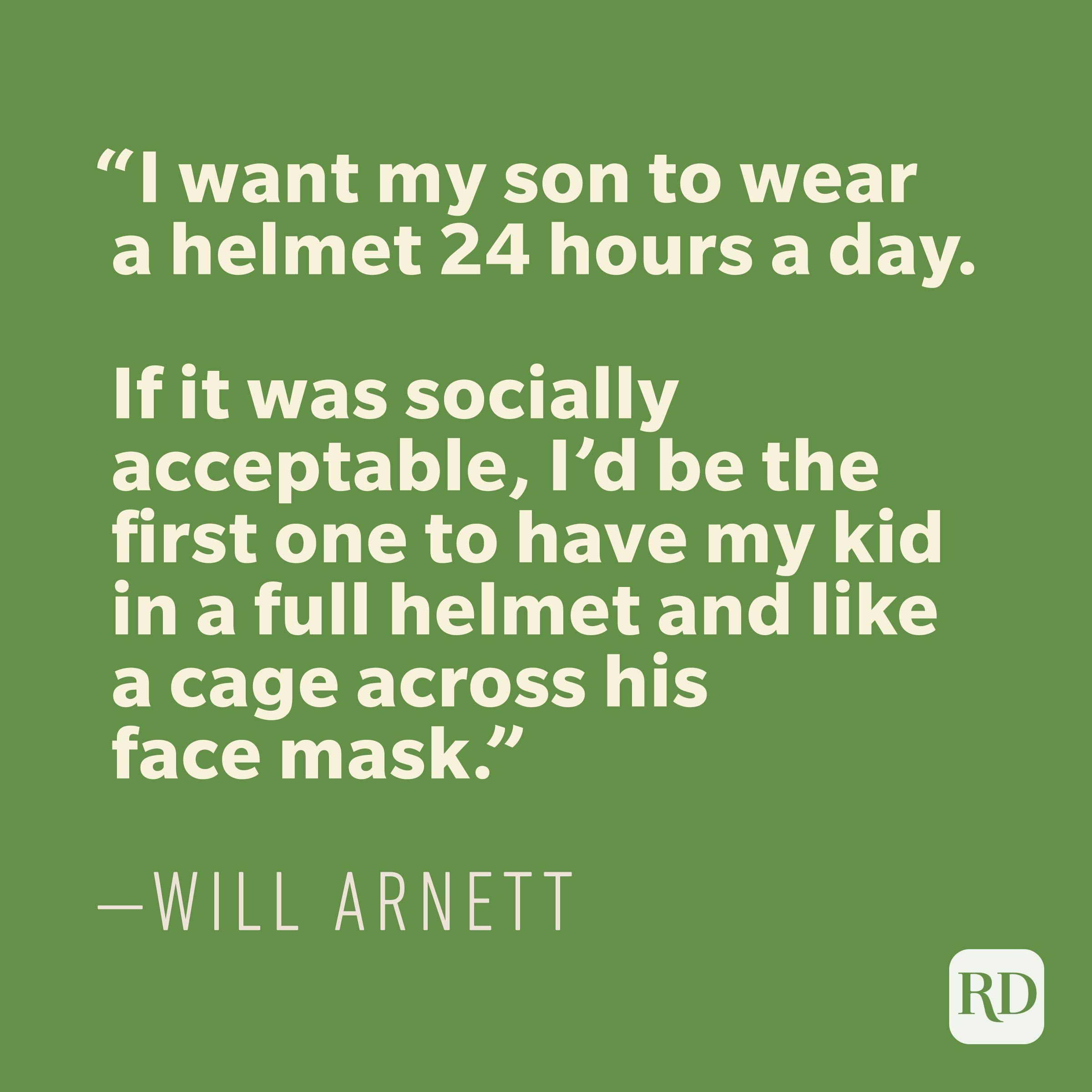 """I want my son to wear a helmet 24 hours a day. If it was socially acceptable, I'd be the first one to have my kid in a full helmet and like a cage across his face mask."" -WILL ARNETT"