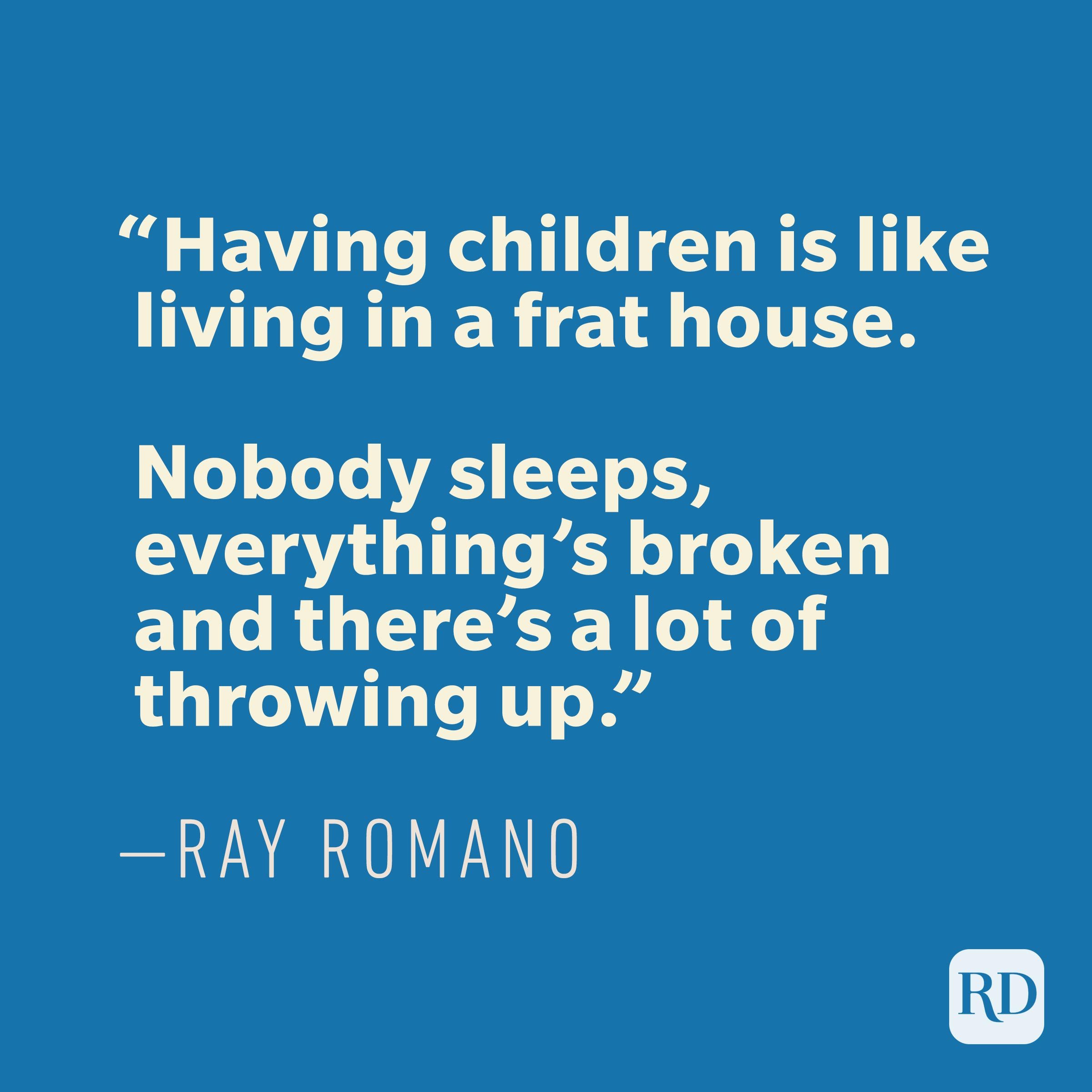 """Having children is like living in a frat house. Nobody sleeps, everything's broken and there's a lot of throwing up."" —RAY ROMANO"