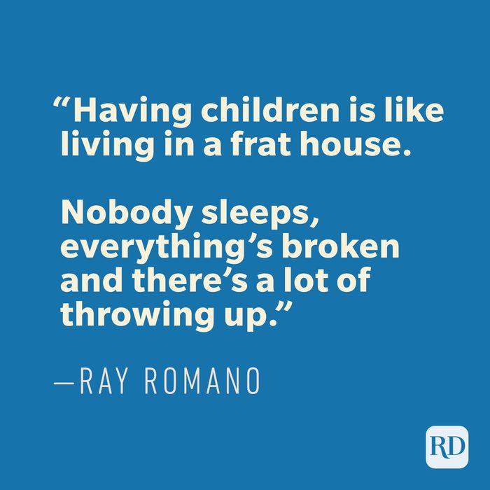 """""""Having children is like living in a frat house. Nobody sleeps, everything's broken and there's a lot of throwing up."""" —RAY ROMANO"""