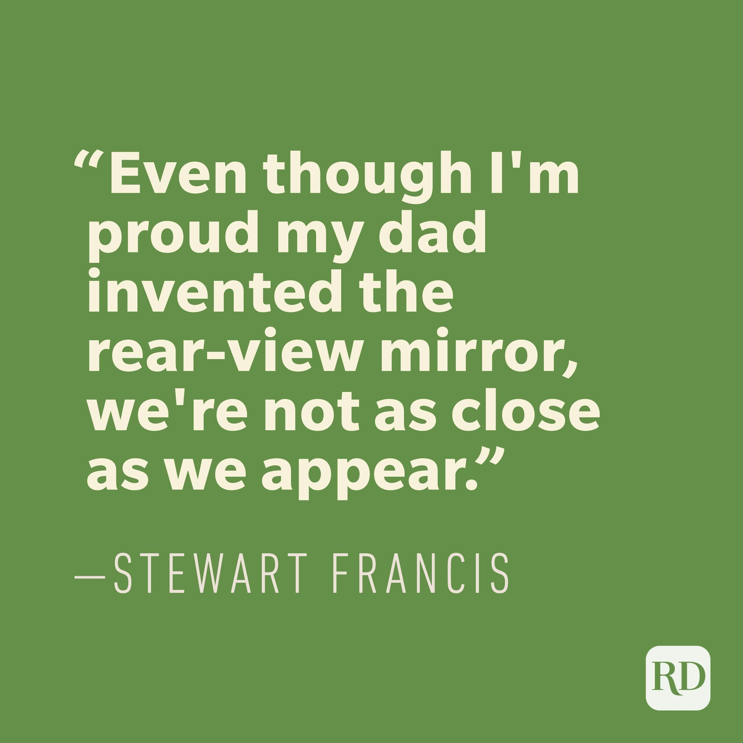"""Even though I'm proud my dad invented the rear-view mirror, we're not as close as we appear."" —STEWART FRANCIS"