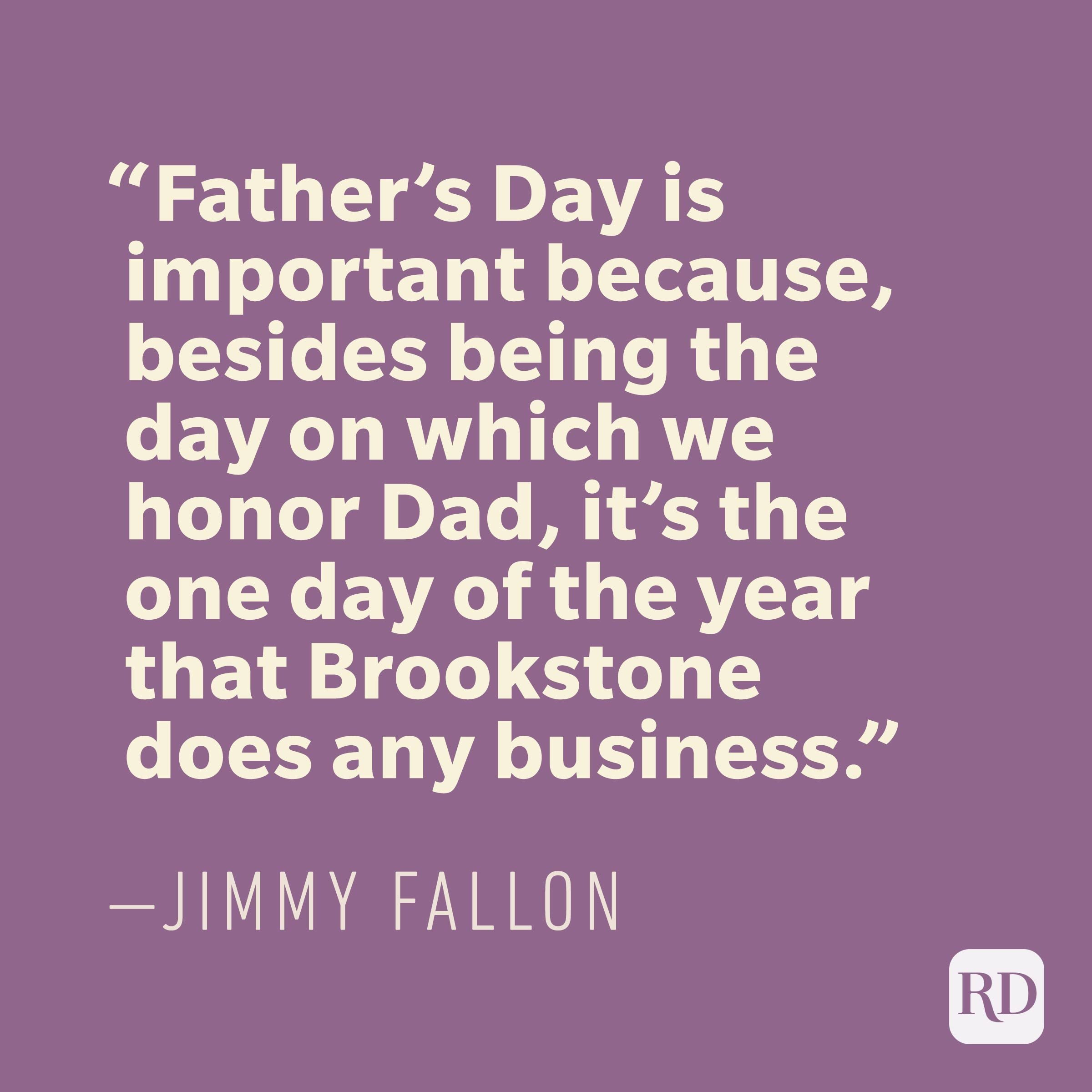 """Father's Day is important because, besides being the day on which we honor Dad, it's the one day of the year that Brookstone does any business."" —JIMMY FALLON"