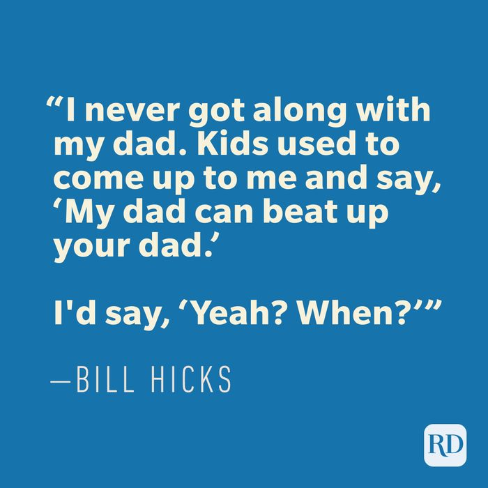 """""""I never got along with my dad. Kids used to come up to me and say, 'My dad can beat up your dad.' I'd say, 'Yeah? When?'"""" —BILL HICKS"""