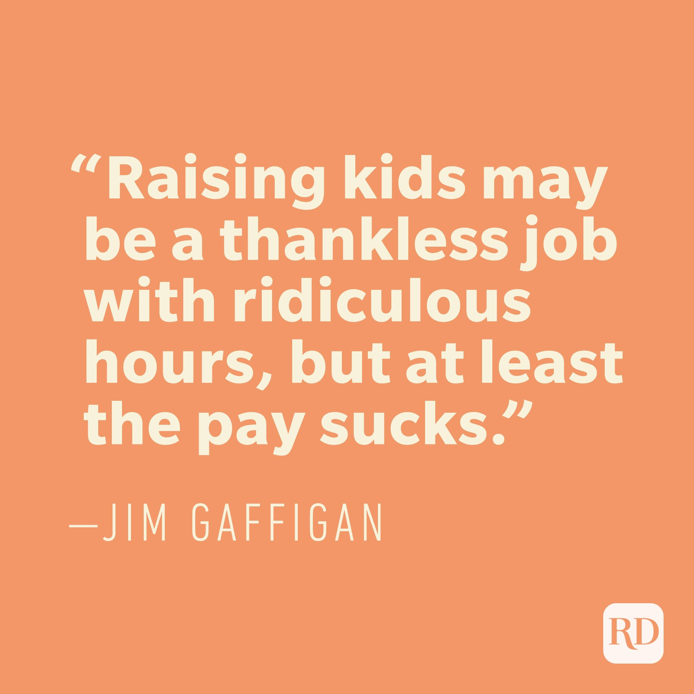 """Raising kids may be a thankless job with ridiculous hours, but at least the pay sucks."" —JIM GAFFIGAN"
