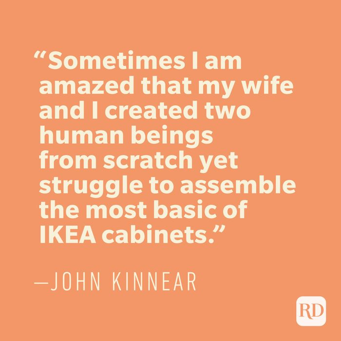 """""""Sometimes I am amazed that my wife and I created two human beings from scratch yet struggle to assemble the most basic of IKEA cabinets."""" —JOHN KINNEAR"""