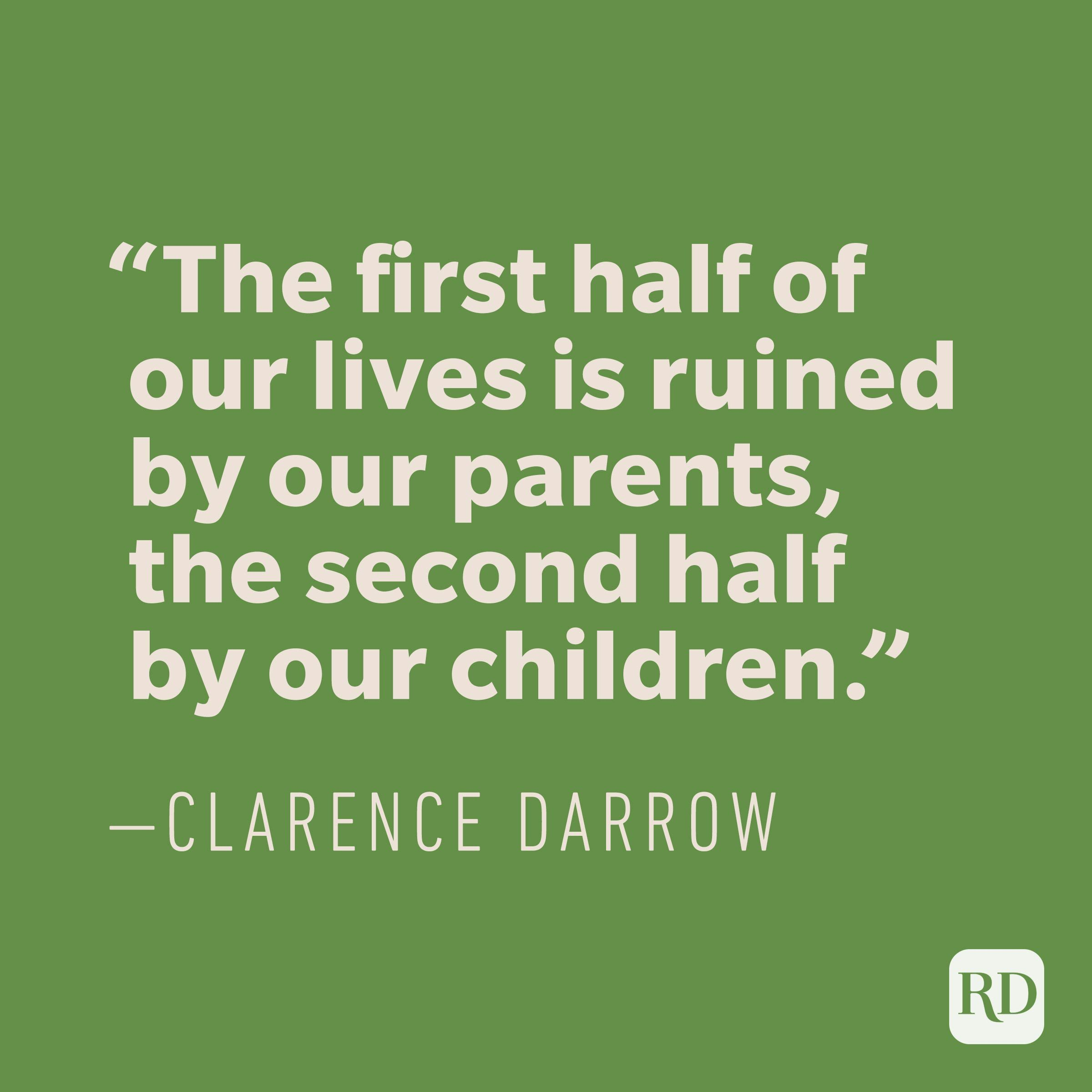 """The first half of our lives is ruined by our parents, the second half by our children."" —CLARENCE DARROW"
