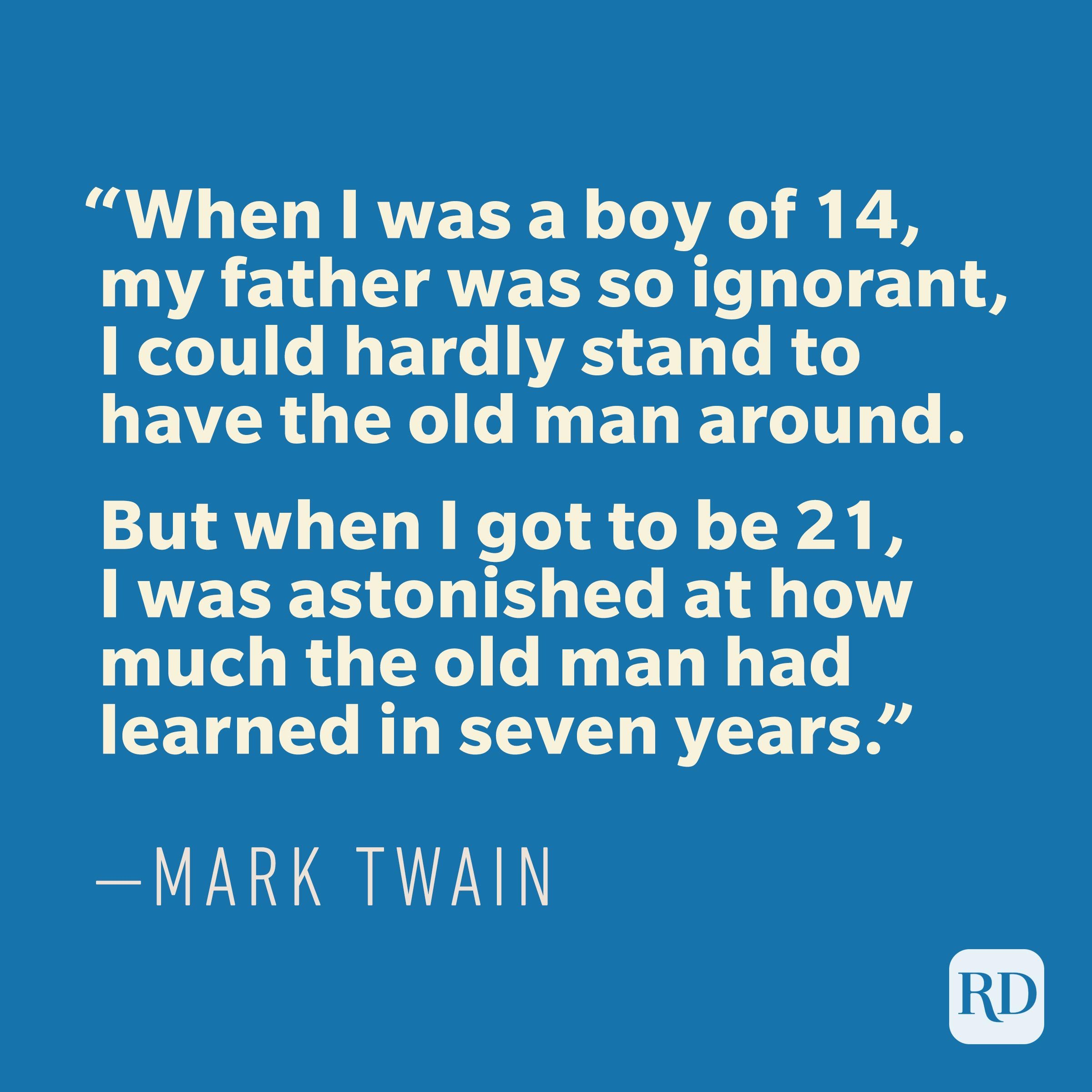 """When I was a boy of 14, my father was so ignorant, I could hardly stand to have the old man around. But when I got to be 21, I was astonished at how much the old man had learned in seven years."" —MARK TWAIN"