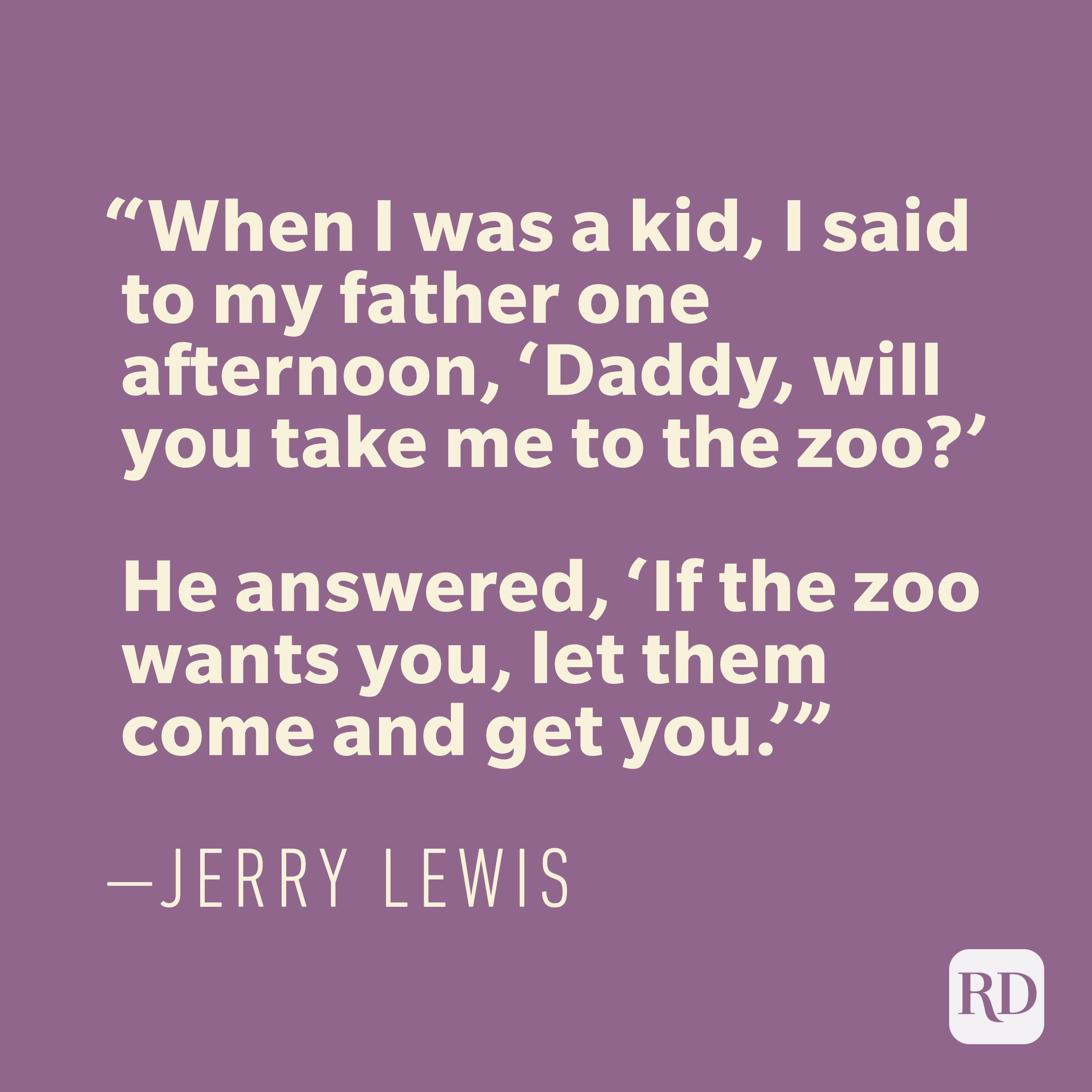 """When I was a kid, I said to my father one afternoon, 'Daddy, will you take me to the zoo?' He answered, 'If the zoo wants you, let them come and get you.'"" —JERRY LEWIS"